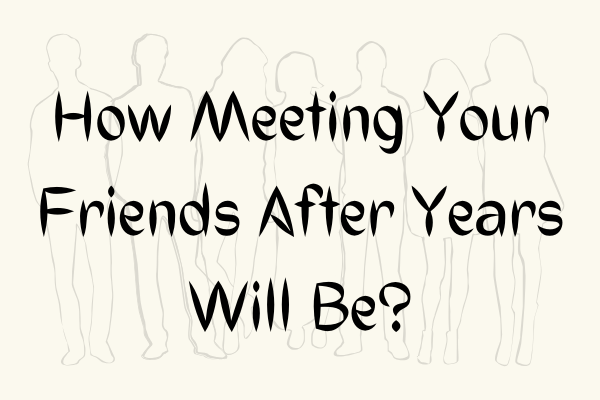 How Meeting Your Friends After Years Will Be?